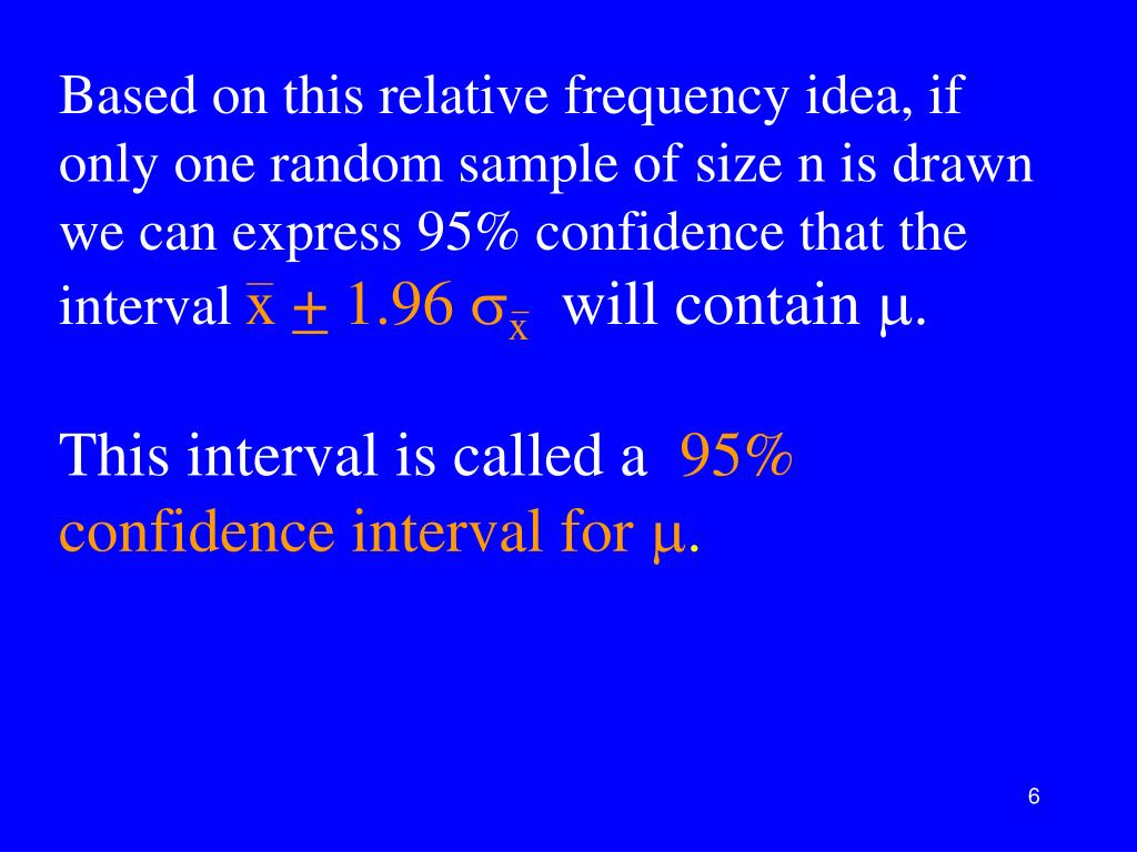 Based on this relative frequency idea, if only one random sample of size n is drawn we can express 95% confidence that the interval