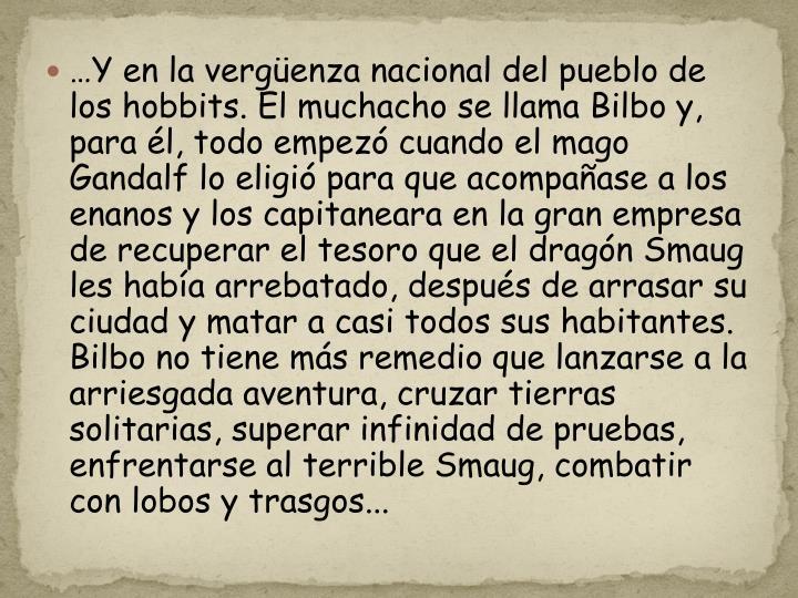 …Y en la vergüenza nacional del pueblo de los hobbits. El muchacho se llama Bilbo y, para él, todo empezó cuando el mago Gandalf lo eligió para que acompañase a los enanos y los capitaneara en la gran empresa de recuperar el tesoro que el dragón Smaug les había arrebatado, después de arrasar su ciudad y matar a casi todos sus habitantes. Bilbo no tiene más remedio que lanzarse a la arriesgada aventura, cruzar tierras solitarias, superar infinidad de pruebas, enfrentarse al terrible Smaug, combatir con lobos y trasgos...