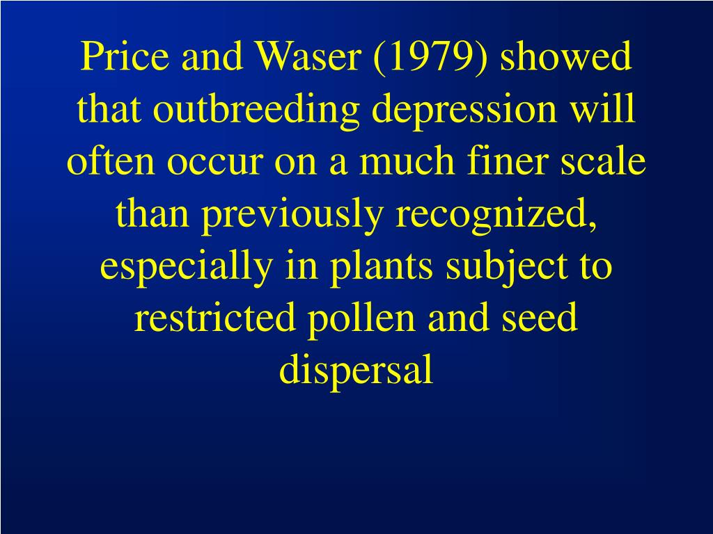 Price and Waser (1979) showed that outbreeding depression will often occur on a much finer scale than previously recognized, especially in plants subject to restricted pollen and seed dispersal