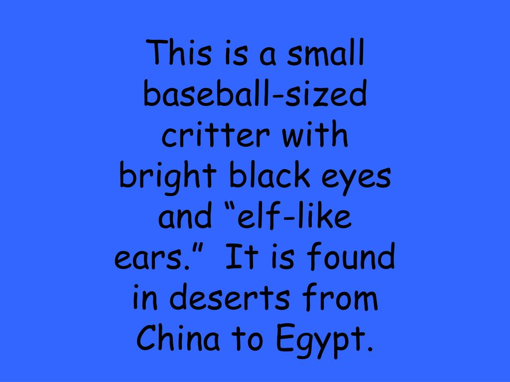 "This is a small baseball-sized critter with bright black eyes and ""elf-like ears.""  It is found in deserts from China to Egypt."