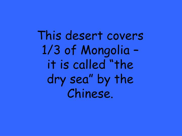 "This desert covers 1/3 of Mongolia – it is called ""the dry sea"" by the Chinese."
