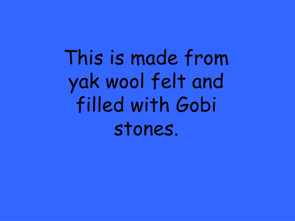 This is made from yak wool felt and filled with Gobi stones.
