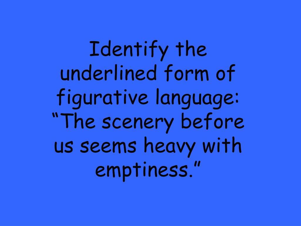 "Identify the underlined form of figurative language: ""The scenery before us seems heavy with emptiness."""
