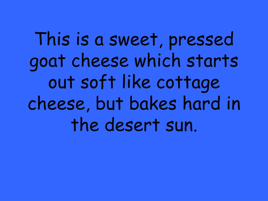 This is a sweet, pressed goat cheese which starts out soft like cottage cheese, but bakes hard in the desert sun.