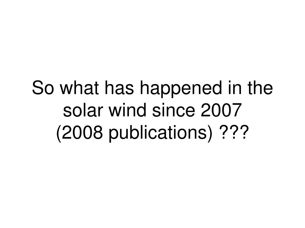 So what has happened in the solar wind since 2007