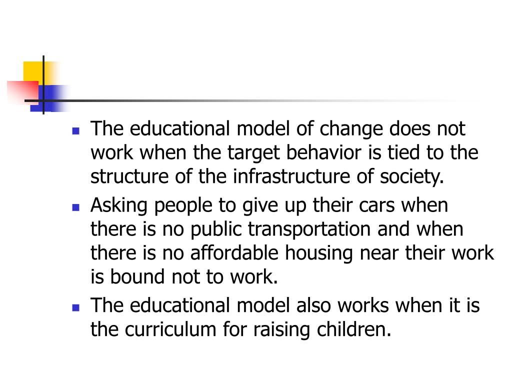 The educational model of change does not work when the target behavior is tied to the structure of the infrastructure of society.