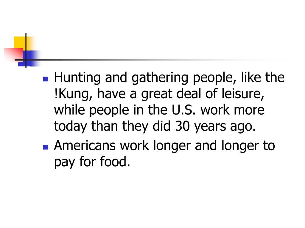 Hunting and gathering people, like the !Kung, have a great deal of leisure, while people in the U.S. work more today than they did 30 years ago.