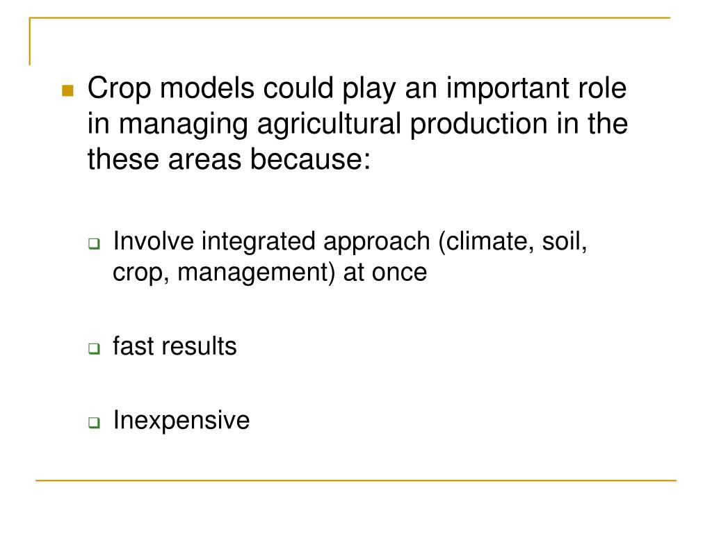 Crop models could play an important role in managing agricultural production in the these areas because: