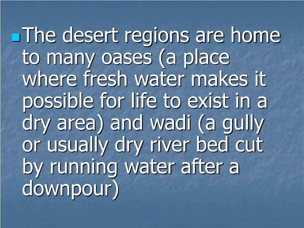The desert regions are home to many oases (a place where fresh water makes it possible for life to exist in a dry area) and wadi (a gully or usually dry river bed cut by running water after a downpour)