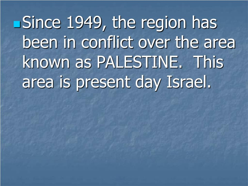 Since 1949, the region has been in conflict over the area known as PALESTINE.  This area is present day Israel.