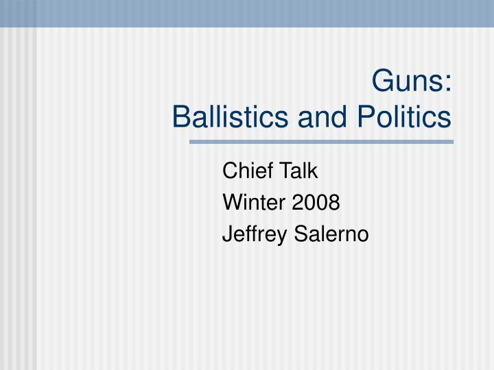 Guns ballistics and politics l.jpg