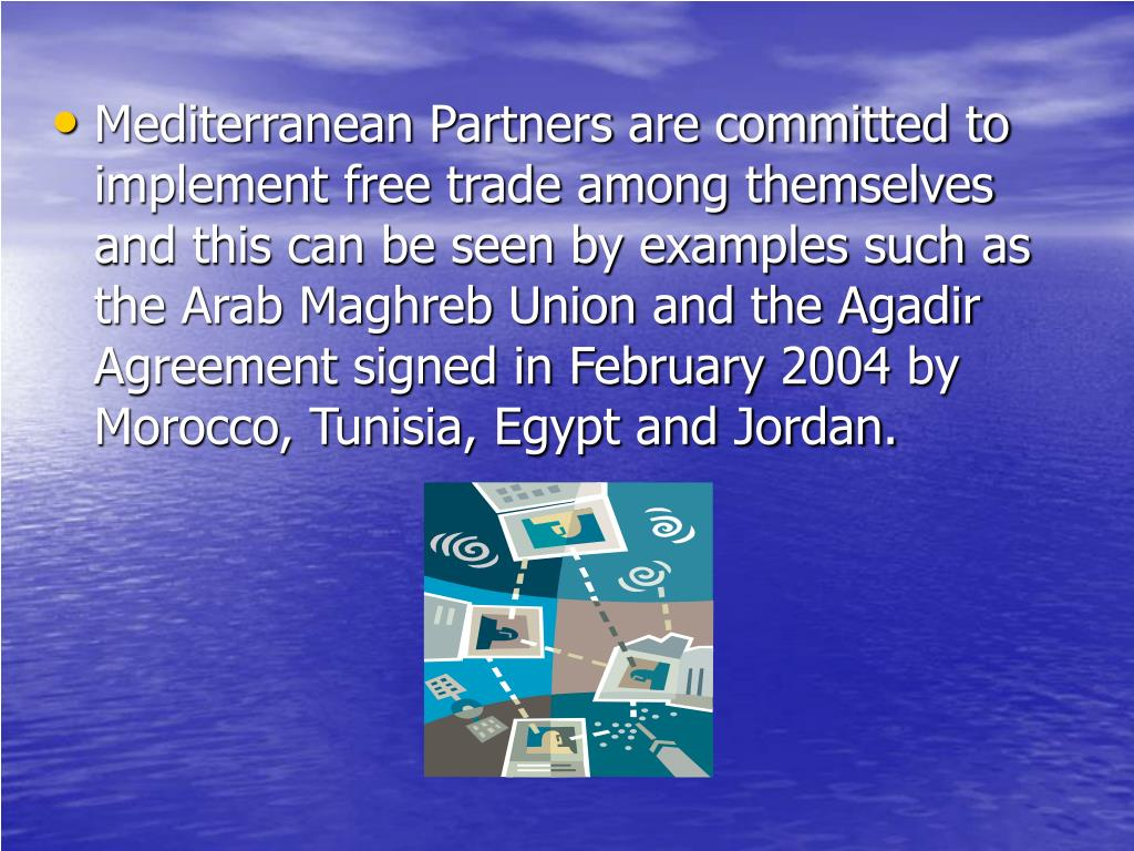 Mediterranean Partners are committed to implement free trade among themselves and this can be seen by examples such as the Arab Maghreb Union and the Agadir Agreement signed in February 2004 by Morocco, Tunisia, Egypt and Jordan.