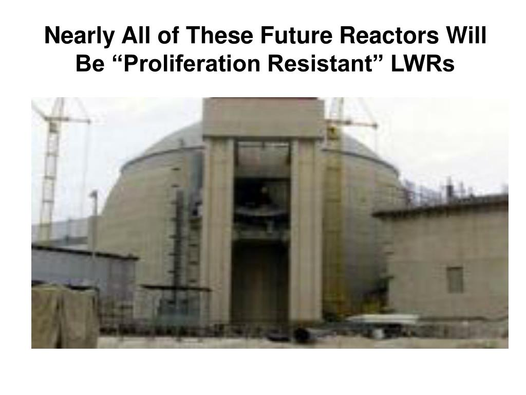 "Nearly All of These Future Reactors Will Be ""Proliferation Resistant"" LWRs"