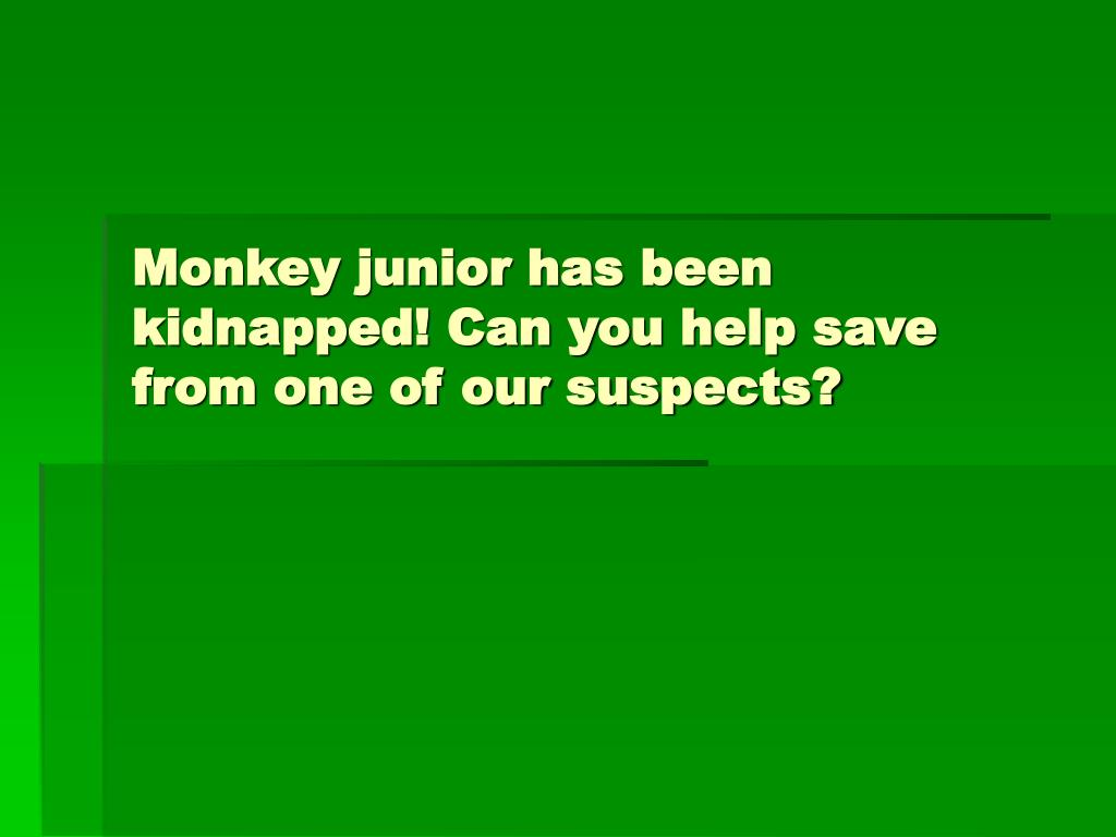 Monkey junior has been kidnapped! Can you help save from one of our suspects?