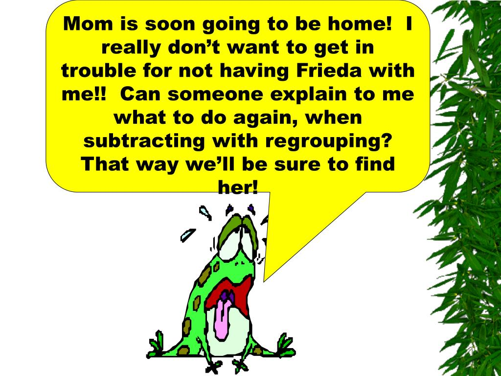 Mom is soon going to be home!  I really don't want to get in trouble for not having Frieda with me!!  Can someone explain to me what to do again, when subtracting with regrouping?  That way we'll be sure to find her!