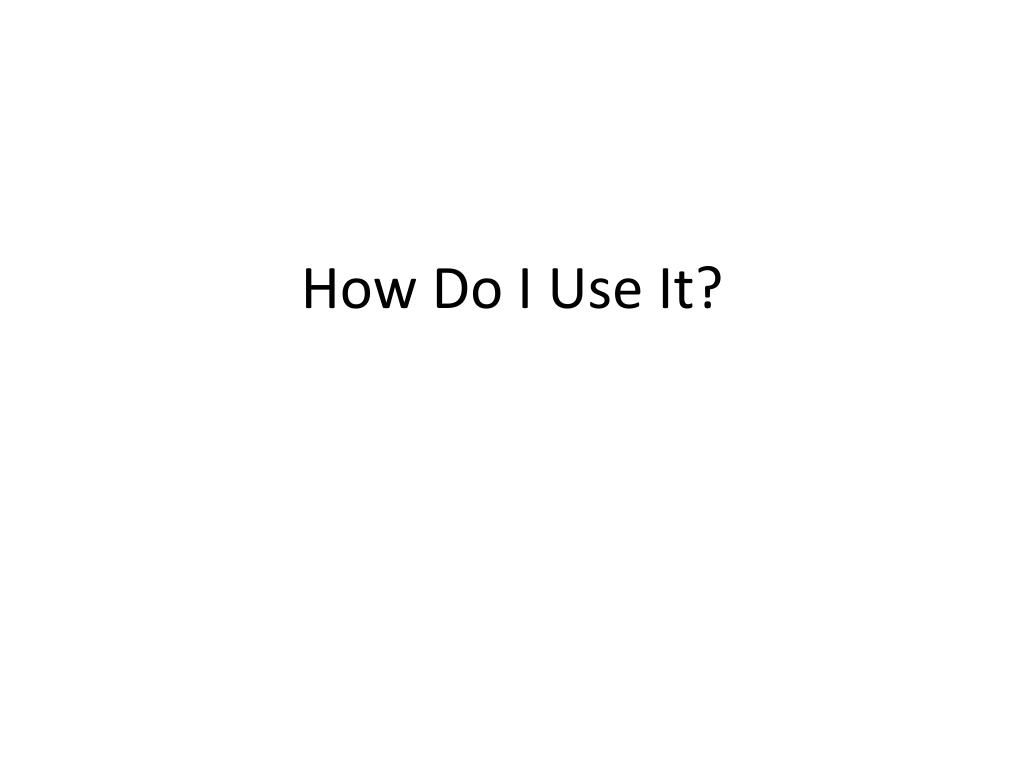 How Do I Use It?
