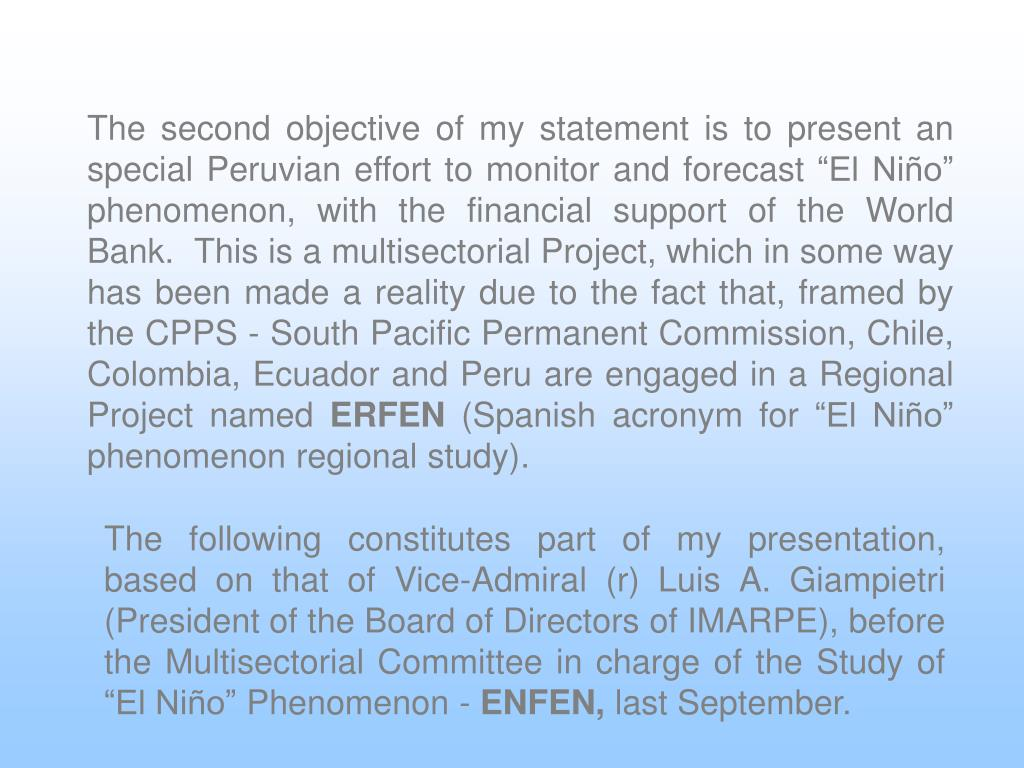 "The second objective of my statement is to present an special Peruvian effort to monitor and forecast ""El Niño"" phenomenon, with the financial support of the World Bank.  This is a multisectorial Project, which in some way has been made a reality due to the fact that, framed by the CPPS - South Pacific Permanent Commission, Chile, Colombia, Ecuador and Peru are engaged in a Regional Project named"