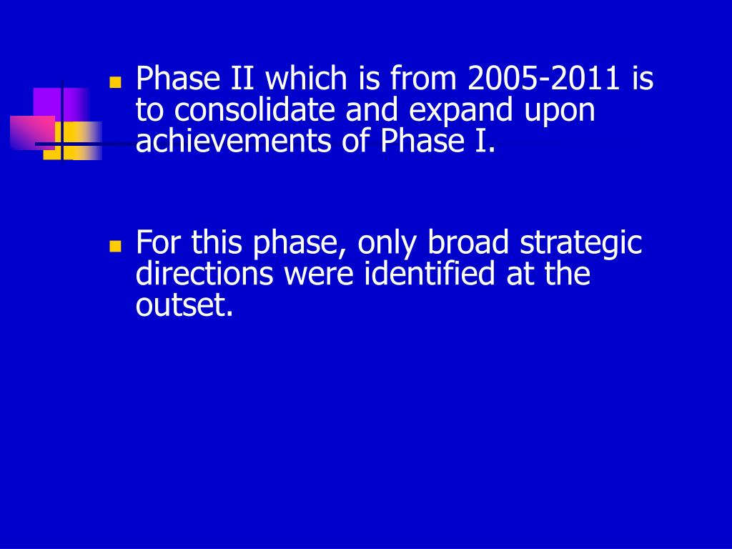 Phase II which is from 2005-2011 is to consolidate and expand upon achievements of Phase I.