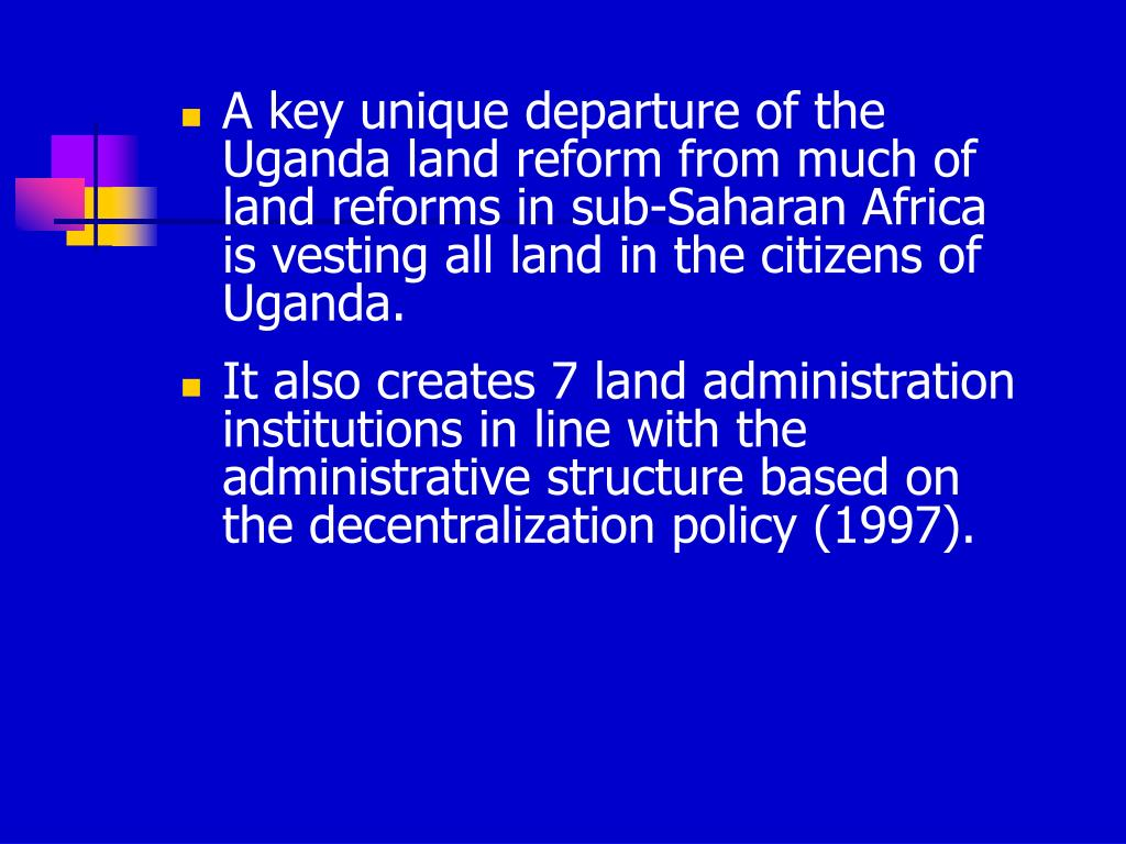 A key unique departure of the Uganda land reform from much of land reforms in sub-Saharan Africa is vesting all land in the citizens of Uganda.