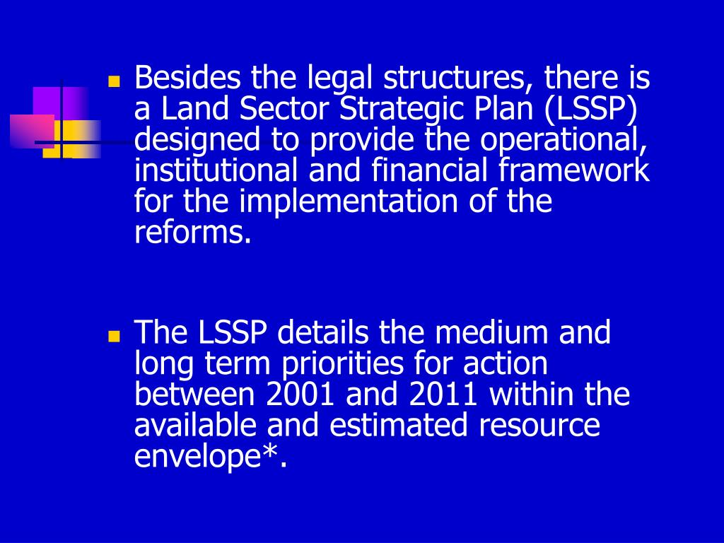 Besides the legal structures, there is a Land Sector Strategic Plan (LSSP) designed to provide the operational, institutional and financial framework for the implementation of the reforms.