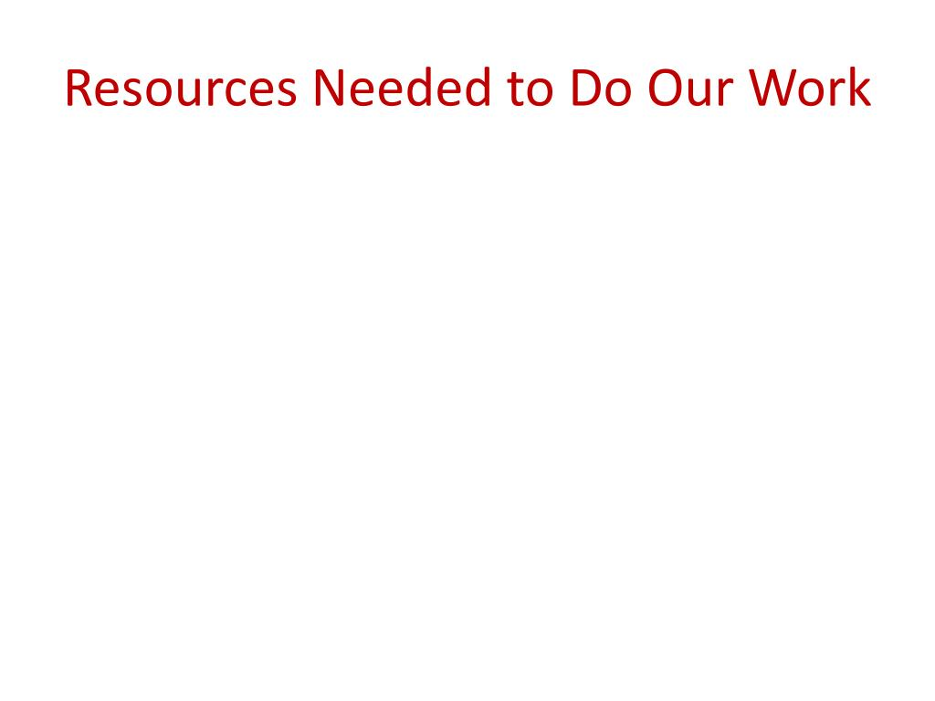 Resources Needed to Do Our Work