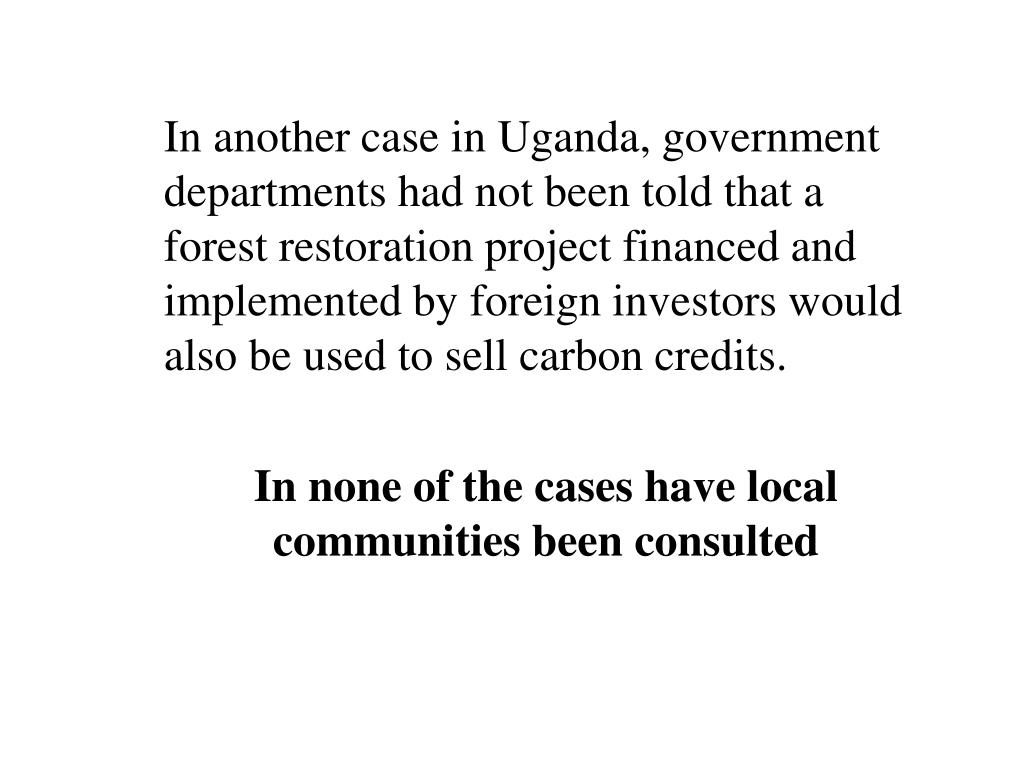In another case in Uganda, government departments had not been told that a forest restoration project financed and implemented by foreign investors would also be used to sell carbon credits.