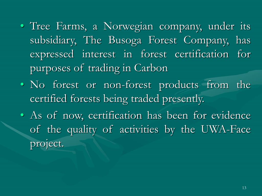 Tree Farms, a Norwegian company, under its subsidiary, The Busoga Forest Company, has expressed interest in forest certification for purposes of trading in Carbon