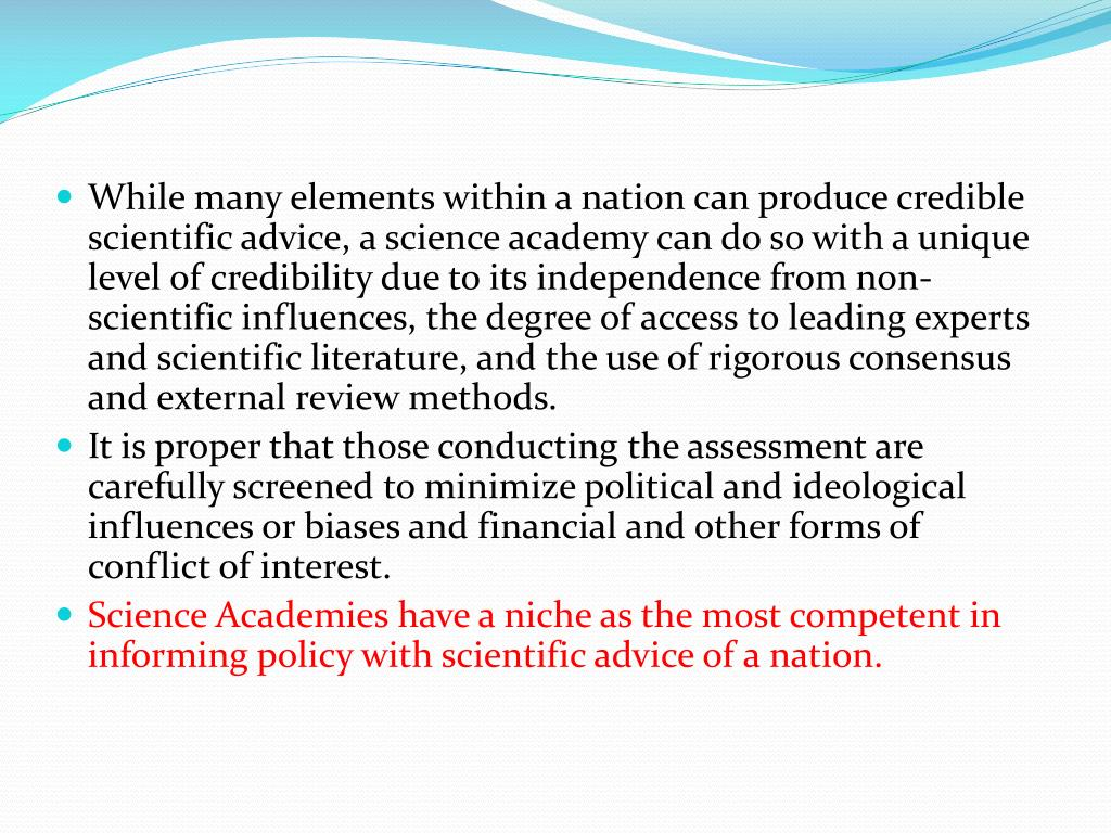 While many elements within a nation can produce credible scientific advice, a science academy can do so with a unique level of credibility due to its independence from non- scientific influences, the degree of access to leading experts and scientific literature, and the use of rigorous consensus and external review methods.