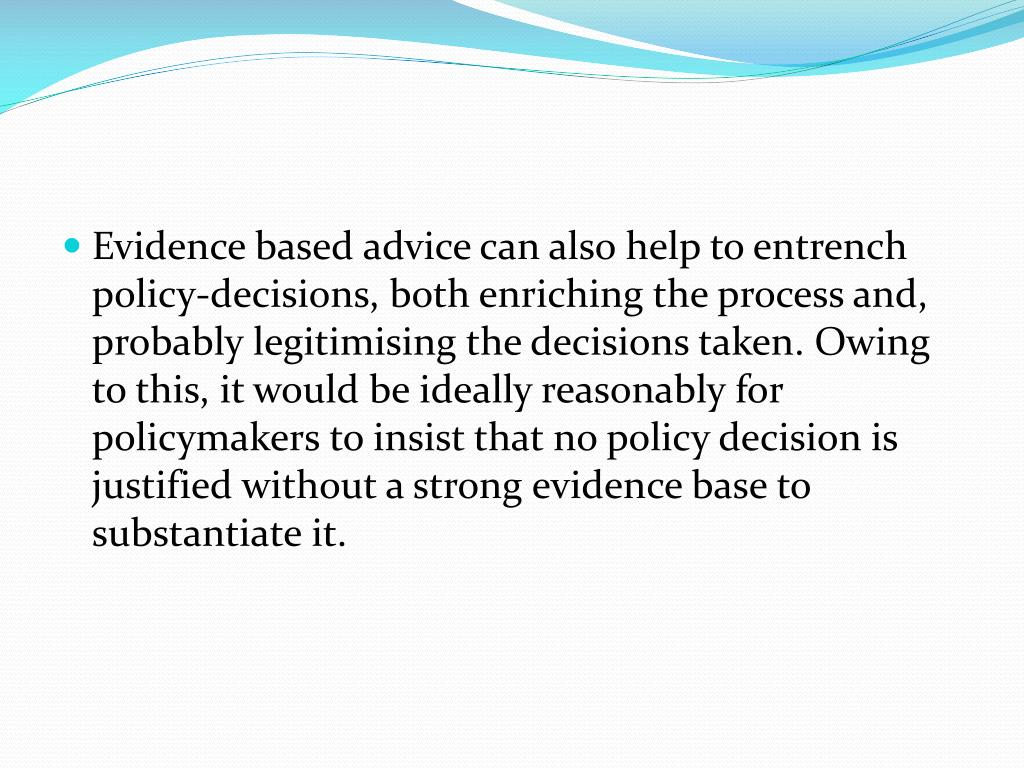 Evidence based advice can also help to entrench policy-decisions, both enriching the process and, probably legitimising the decisions taken. Owing to this, it would be ideally reasonably for policymakers to insist that no policy decision is justified without a strong evidence base to substantiate it.