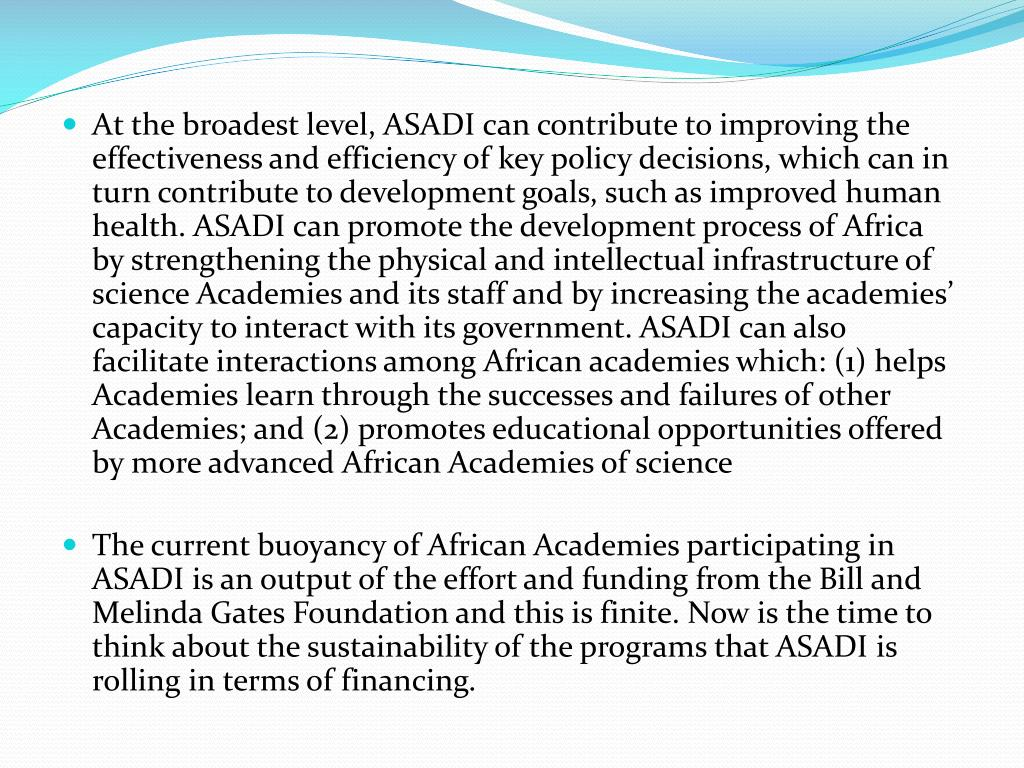 At the broadest level, ASADI can contribute to improving the effectiveness and efficiency of key policy decisions, which can in turn contribute to development goals, such as improved human health. ASADI can promote the development process of Africa by strengthening the physical and intellectual infrastructure of science Academies and its staff and by increasing the academies' capacity to interact with its government. ASADI can also facilitate interactions among African academies which: (1) helps Academies learn through the successes and failures of other Academies; and (2) promotes educational opportunities offered by more advanced African Academies of science