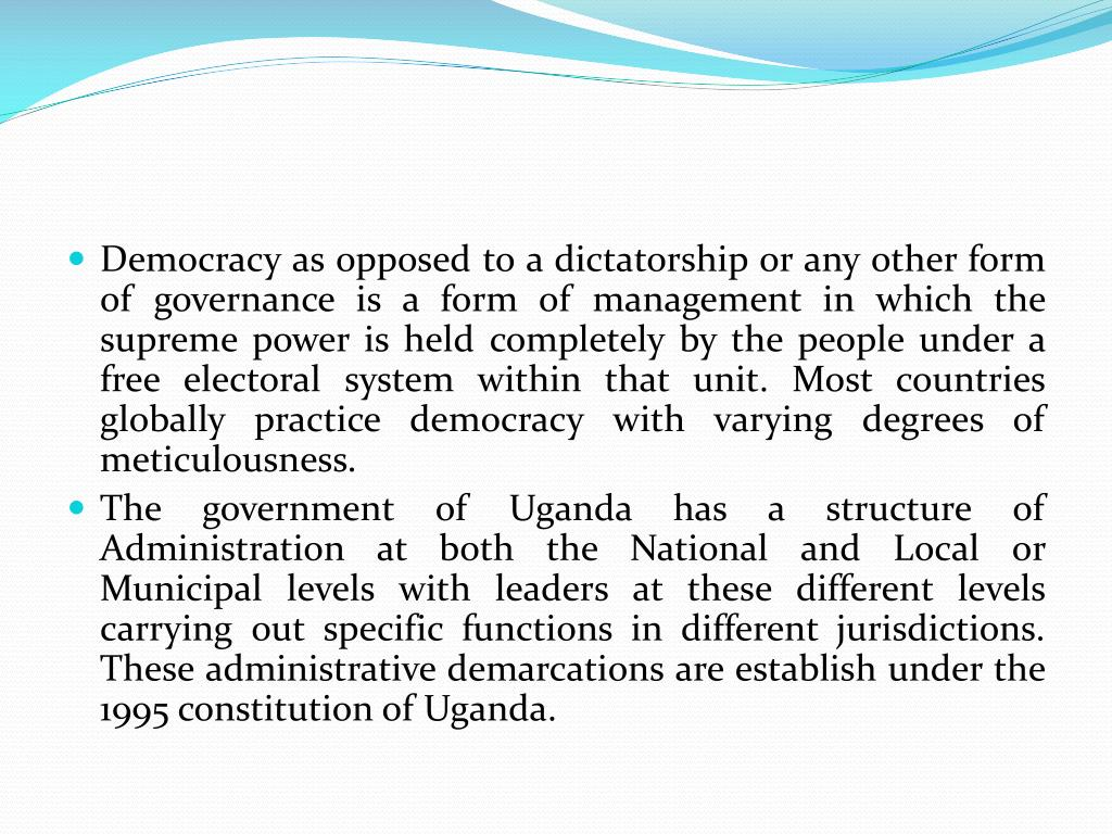 Democracy as opposed to a dictatorship or any other form of governance is a form of management in which the supreme power is held completely by the people under a free electoral system within that unit. Most countries globally practice democracy with varying degrees of meticulousness.
