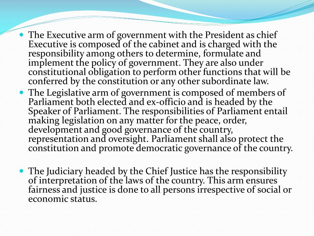The Executive arm of government with the President as chief Executive is composed of the cabinet and is charged with the responsibility among others to determine, formulate and implement the policy of government. They are also under constitutional obligation to perform other functions that will be conferred by the constitution or any other subordinate law.