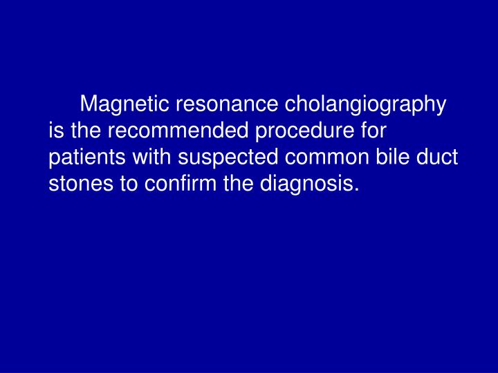 Magnetic resonance cholangiography is the recommended procedure for patients with suspected common bile duct stones to confirm the diagnosis.