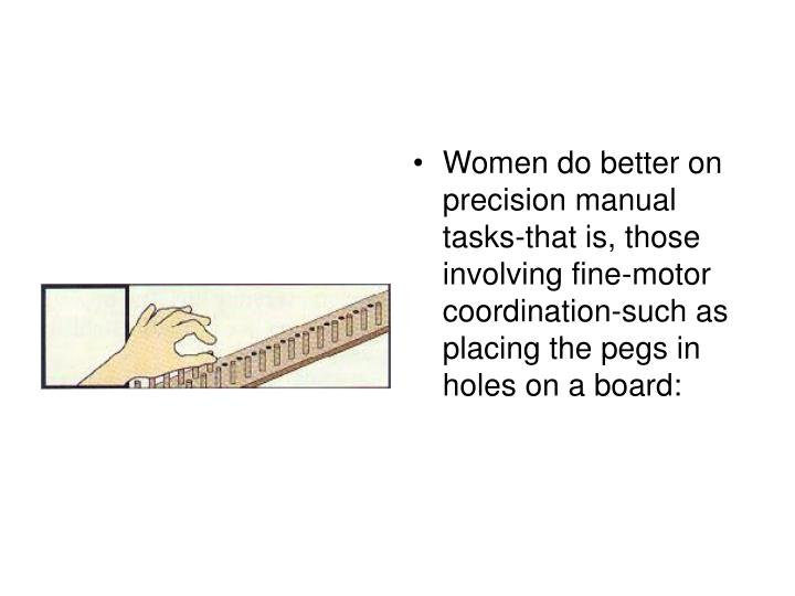 Women do better on precision manual tasks-that is, those involving fine-motor coordination-such as placing the pegs in holes on a board: