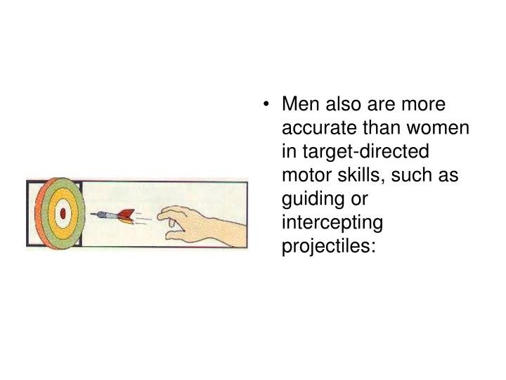 Men also are more accurate than women in target-directed motor skills, such as guiding or intercepting projectiles: