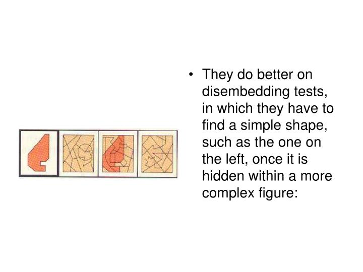 They do better on disembedding tests, in which they have to find a simple shape, such as the one on the left, once it is hidden within a more complex figure: