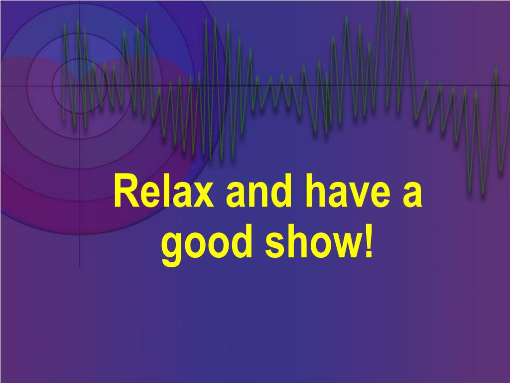 Relax and have a good show!