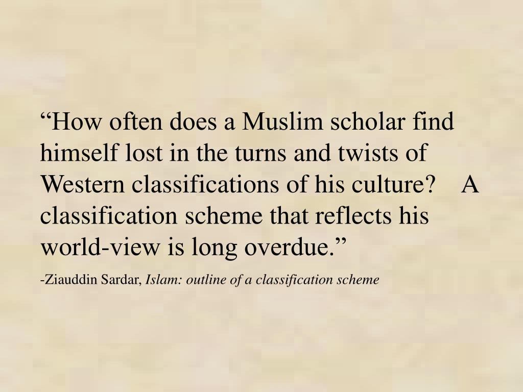 """""""How often does a Muslim scholar find himself lost in the turns and twists of Western classifications of his culture?    A classification scheme that reflects his world-view is long overdue."""""""