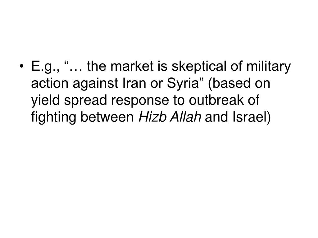 "E.g., ""… the market is skeptical of military action against Iran or Syria"" (based on yield spread response to outbreak of fighting between"