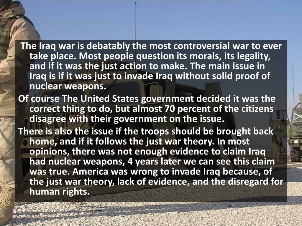 The Iraq war is debatably the most controversial war to ever take place. Most people question its morals, its legality, and if it was the just action to make. The main issue in Iraq is if it was just to invade Iraq without solid proof of nuclear weapons.
