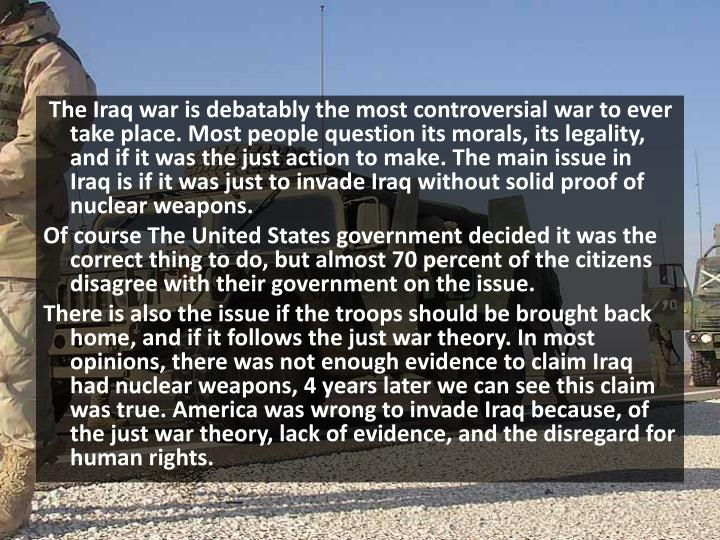 The Iraq war is debatably the most controversial war to ever take place. Most people question its m...