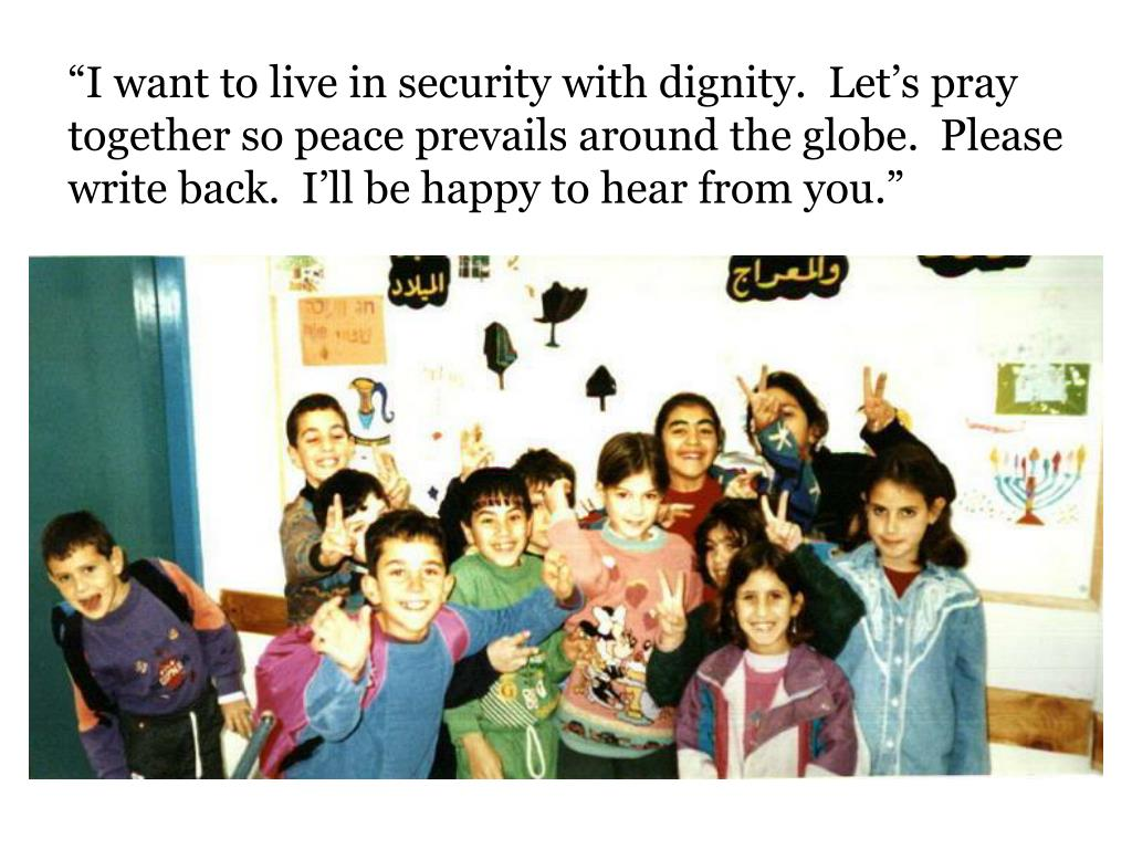 """""""I want to live in security with dignity.  Let's pray together so peace prevails around the globe.  Please write back.  I'll be happy to hear from you."""""""
