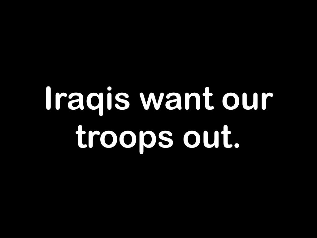 Iraqis want our troops out.