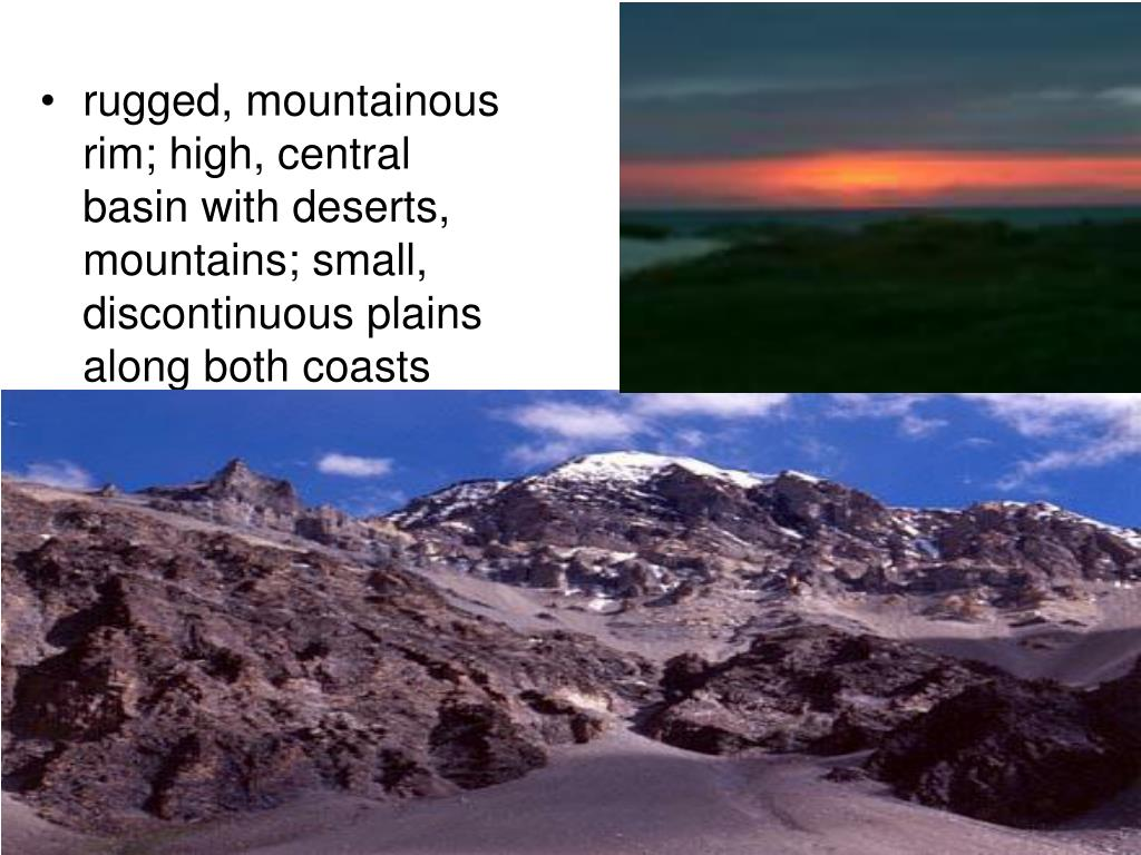 rugged, mountainous rim; high, central basin with deserts, mountains; small, discontinuous plains along both coasts