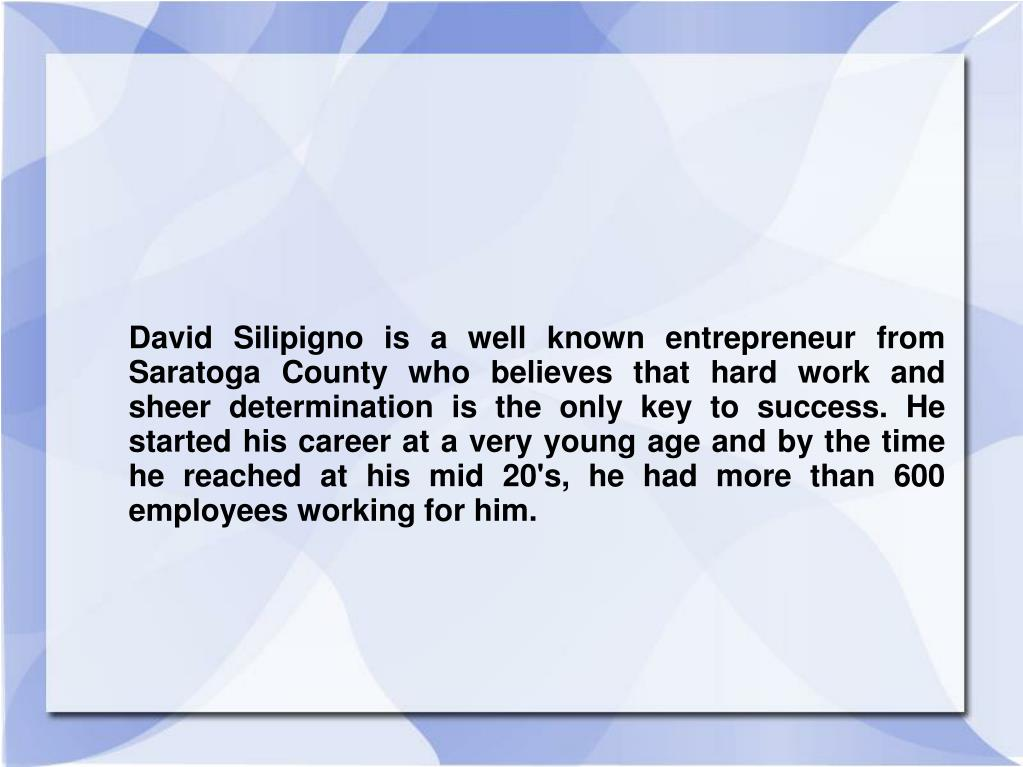 David Silipigno is a well known entrepreneur from Saratoga County who believes that hard work and sheer determination is the only key to success. He started his career at a very young age and by the time he reached at his mid 20's, he had more than 600 employees working for him.