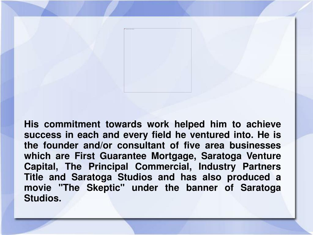 "His commitment towards work helped him to achieve success in each and every field he ventured into. He is the founder and/or consultant of five area businesses which are First Guarantee Mortgage, Saratoga Venture Capital, The Principal Commercial, Industry Partners Title and Saratoga Studios and has also produced a movie ""The Skeptic"" under the banner of Saratoga Studios."