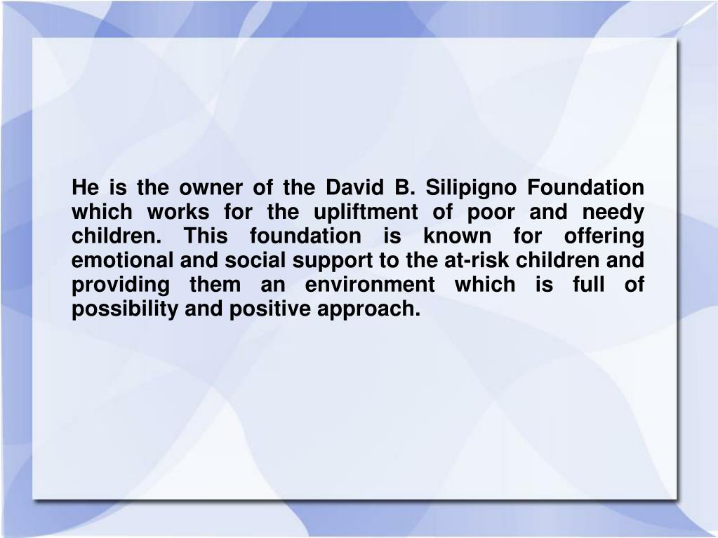 He is the owner of the David B. Silipigno Foundation which works for the upliftment of poor and needy children. This foundation is known for offering emotional and social support to the at-risk children and providing them an environment which is full of possibility and positive approach.