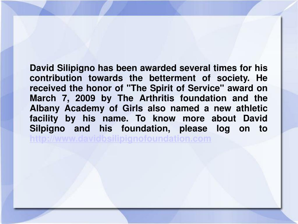 "David Silipigno has been awarded several times for his contribution towards the betterment of society. He received the honor of ""The Spirit of Service"" award on March 7, 2009 by The Arthritis foundation and the Albany Academy of Girls also named a new athletic facility by his name. To know more about David Silpigno and his foundation, please log on to"