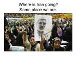 where is iran going same place we are