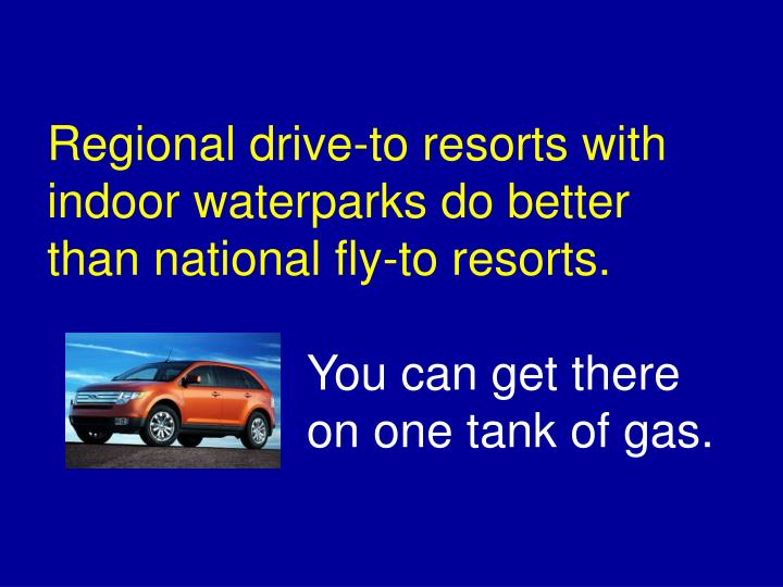 Regional drive-to resorts with indoor waterparks do better than national fly-to resorts.